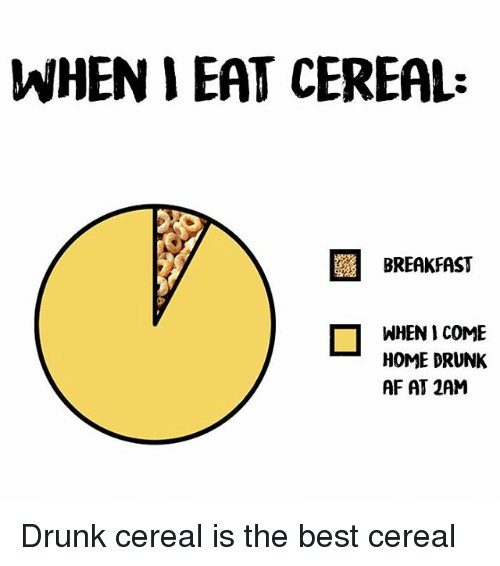 when i eat cereal breakfast o when i come home 17665963 when i eat cereal breakfast o when i come home drunk af at 2am