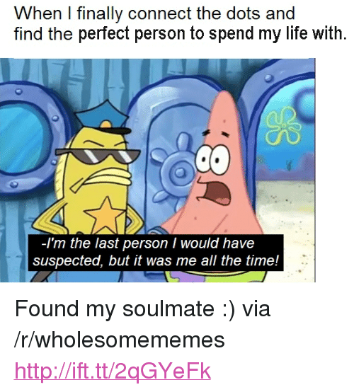 """Life, Http, and Time: When I finally connect the dots and  find the perfect person to spend my life with  -Im the last person I would have  suspected, but it was me all the time! <p>Found my soulmate :) via /r/wholesomememes <a href=""""http://ift.tt/2qGYeFk"""">http://ift.tt/2qGYeFk</a></p>"""