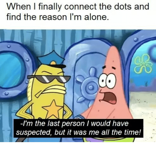 Being Alone, Time, and Reason: When I finally connect the dots and  find the reason I'm alone  -Im the last person I would have  suspected, but it was me all the time!