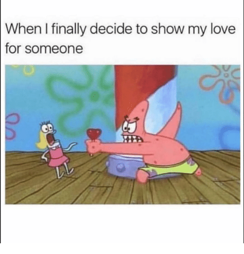 Funny, Love, and Show: When I finally decide to show my love  for someone  2