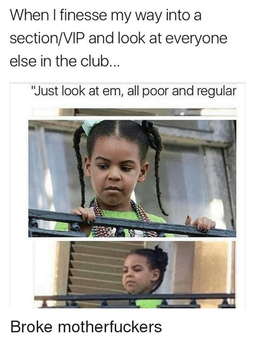 "Club, Funny, and Memes: When I finesse my way into a  section/VIP and look at everyone  else in the club.  ""Just look at em, all poor and regular Broke motherfuckers"