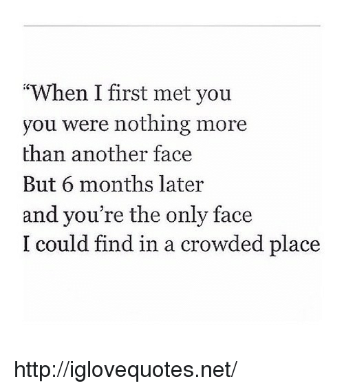 "Http, Another, and Net: ""When I first met you  you were nothing more  than another face  But 6 months later  and you're the only face  I could find in a crowded place http://iglovequotes.net/"