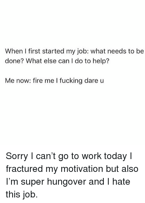 Fire, Fucking, and Sorry: When I first started my job: what needs to be  done? What else can I do to help?  Me now: fire me I fucking dare u Sorry I can't go to work today I fractured my motivation but also I'm super hungover and I hate this job.