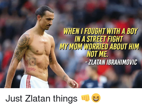 Memes, Zlatan Ibrahimovic, and Street Fight: WHEN I FOUGHT WITH A BOY  IN A STREET FIGHT  MYMOM WORRIED ABOUT HIM  NOT ME  -ZLATAN IBRAHIMOVIC Just Zlatan things 👊😆
