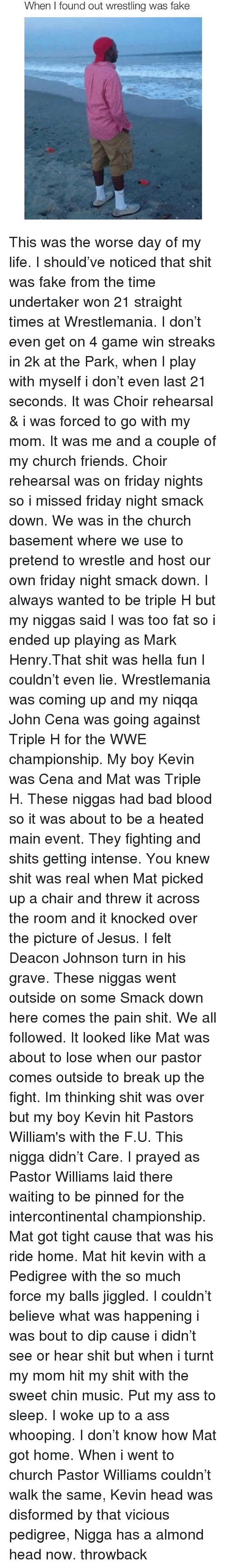 Bad Blood, John Cena, and Memes: When I found out wrestling was fake This was the worse day of my life. I should've noticed that shit was fake from the time undertaker won 21 straight times at Wrestlemania. I don't even get on 4 game win streaks in 2k at the Park, when I play with myself i don't even last 21 seconds. It was Choir rehearsal & i was forced to go with my mom. It was me and a couple of my church friends. Choir rehearsal was on friday nights so i missed friday night smack down. We was in the church basement where we use to pretend to wrestle and host our own friday night smack down. I always wanted to be triple H but my niggas said I was too fat so i ended up playing as Mark Henry.That shit was hella fun I couldn't even lie. Wrestlemania was coming up and my niqqa John Cena was going against Triple H for the WWE championship. My boy Kevin was Cena and Mat was Triple H. These niggas had bad blood so it was about to be a heated main event. They fighting and shits getting intense. You knew shit was real when Mat picked up a chair and threw it across the room and it knocked over the picture of Jesus. I felt Deacon Johnson turn in his grave. These niggas went outside on some Smack down here comes the pain shit. We all followed. It looked like Mat was about to lose when our pastor comes outside to break up the fight. Im thinking shit was over but my boy Kevin hit Pastors William's with the F.U. This nigga didn't Care. I prayed as Pastor Williams laid there waiting to be pinned for the intercontinental championship. Mat got tight cause that was his ride home. Mat hit kevin with a Pedigree with the so much force my balls jiggled. I couldn't believe what was happening i was bout to dip cause i didn't see or hear shit but when i turnt my mom hit my shit with the sweet chin music. Put my ass to sleep. I woke up to a ass whooping. I don't know how Mat got home. When i went to church Pastor Williams couldn't walk the same, Kevin head was disformed by that vicious pedigree, Nigga has a almond head now. throwback