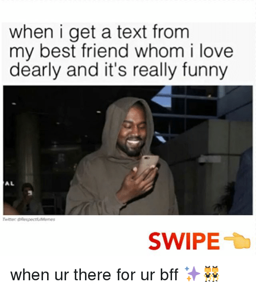 Relatable, Bff, and My Best Friend: when i get a text from  my best friend whom i love  dearly and it's really funny  Twitter: ORespectfulMemes  SWIPE when ur there for ur bff ✨👯