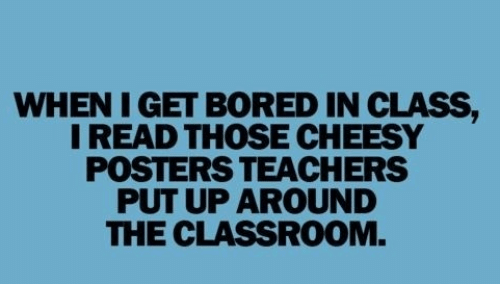 WHEN I GET BORED IN CLASS I READ THOSE CHEESY POSTERS