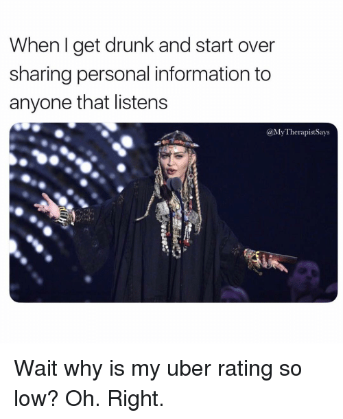 Drunk, Uber, and Information: When I get drunk and start over  sharing personal information to  anyone that listens  @My TherapistSays Wait why is my uber rating so low? Oh. Right.