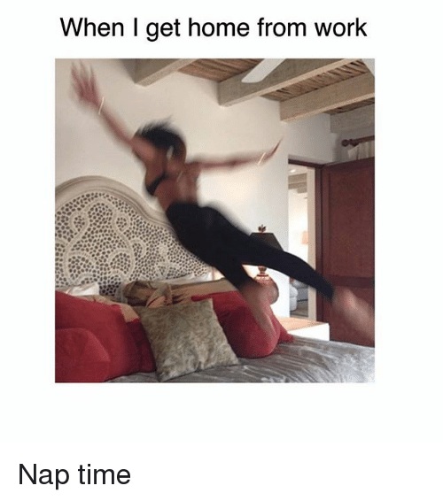 Memes, Work, and Home: When I get home from work Nap time