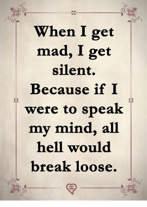 Memes, Break, and Mad: When I get  mad, I get  silent.  Because if I  were to speak   my mind, all    hell would  break loose.