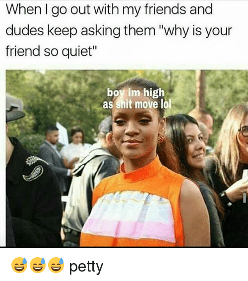 "Memes, Petty, and Quiet: When I go out with my friends and  dudes keep asking them ""why is your  friend so quiet""  boy im high  as shit move lol 😅😅😅 petty"