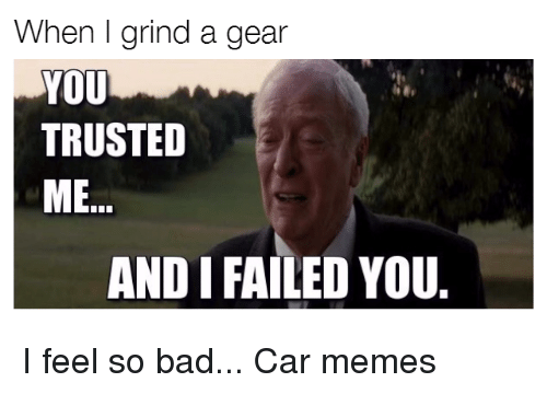 When I Grind A Gear You Trusted Me Andi Failed You I Feel So Bad Car