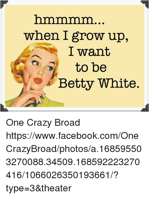 Betty White, Growing Up, and Memes: when I grow up,  I want  to be  Betty White One Crazy Broad  https://www.facebook.com/OneCrazyBroad/photos/a.168595503270088.34509.168592223270416/1066026350193661/?type=3&theater