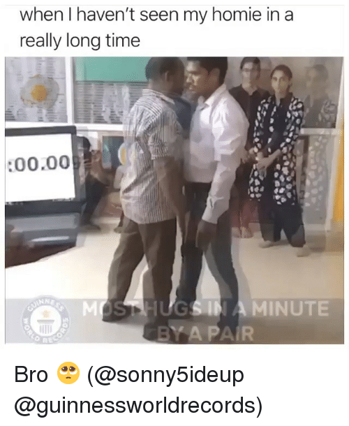 Funny, Homie, and Time: when I haven't seen my homie in a  really long time  :00.00  MOSTHGSIN A MINUTE Bro 🥺 (@sonny5ideup @guinnessworldrecords)