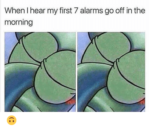 Funny, First, and Morning: When I hear my first 7 alarms go off in the  morning 🙃