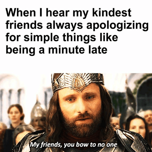 Friends, Memes, and 🤖: When I hear my kindest  friends always apologizing  for simple things like  being a minute late  My friends, you bow to no one