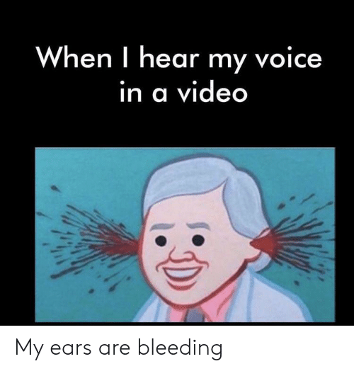 When I Hear My Voice in a Video My Ears Are Bleeding