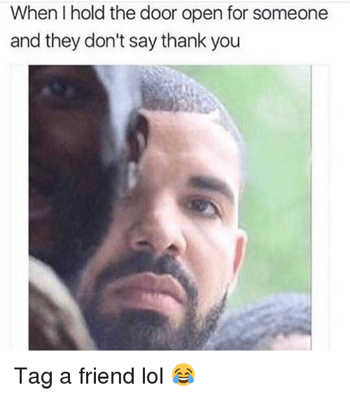 Memes, 🤖, and The Doors: When I hold the door open for someone  and they don't say thank you Tag a friend lol 😂