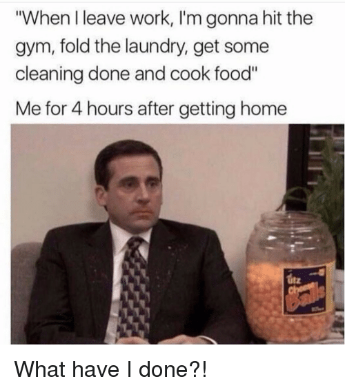 """Food, Gym, and Laundry: """"When I leave work, I'm gonna hit the  gym, fold the laundry, get some  cleaning done and cook food""""  Me for 4 hours after getting home  itz What have I done?!"""