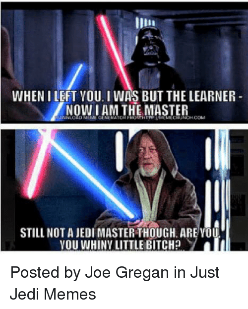 Bitch, Jedi, and Meme: WHEN I LEFT YOU, I WAS BUT THE LEARNER  IAM THE MASTER  NLOAD MEME GENERATOR FRONTHITT IMEMECRUNCH CONM  STILL NOT A JEDI MASTER THOUGH, AREYOU  VOUWHINY LITTLE BITCH? Posted by Joe Gregan in Just Jedi Memes