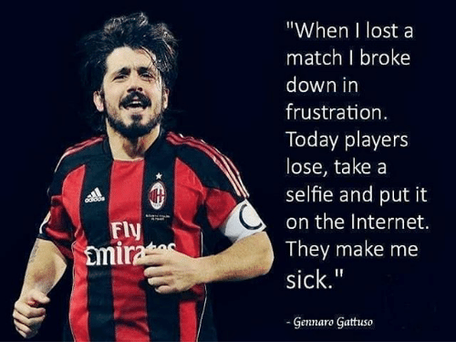 "Internet, Memes, and Selfie: ""When I lost a  match I broke  down in  frustration  Today players  lose, take a  selfie and put it  on the Internet.  They make me  sick.""  Fly  mi  Gennaro Gattuso"