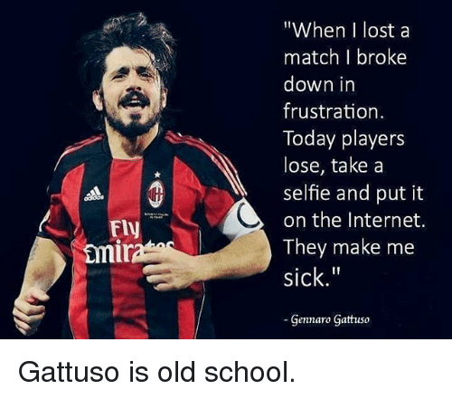 "Internet, Memes, and School: ""When I lost a  match I broke  down in  frustration  Today players  lose, take a  selfie and put it  on the Internet.  They make me  sick.""  Gennaro Gattuso  Fly  mi Gattuso is old school."