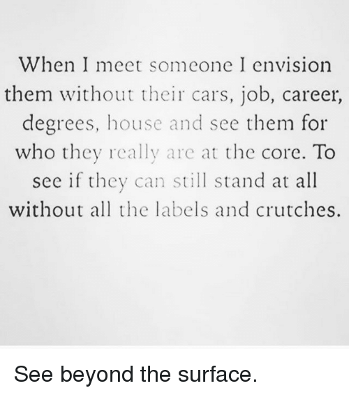 Cars, Memes, and House: When I meet someone I envision  them without their cars, job, career,  degrees, house and see them for  who they really are at the core. To  see if they can still stand at all  without all the labels and crutches. See beyond the surface.