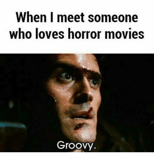 When I Meet Someone Who Loves Horror Movies Groovy Love Meme On Meme