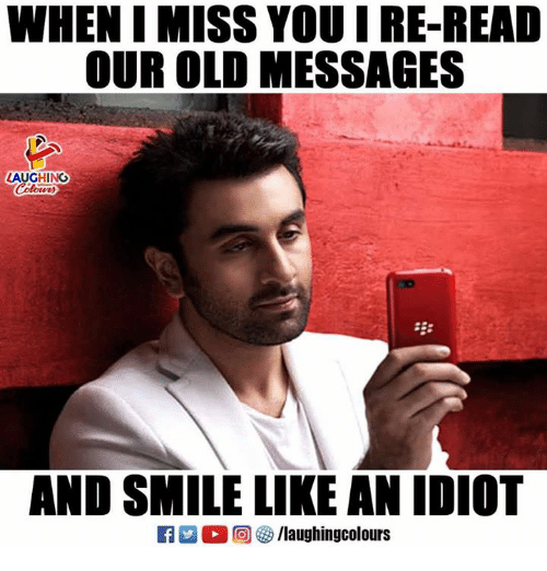 Smile, Old, and Idiot: WHEN I MISS YOU I RE-READ  OUR OLD MESSAGES  LAUGHING  E:  AND SMILE LIKE AN IDIOT