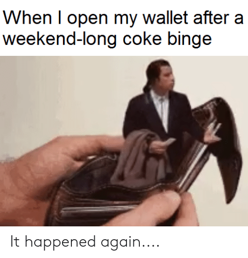 When I Open My Wallet After Weekend-Long Coke Binge It Happened