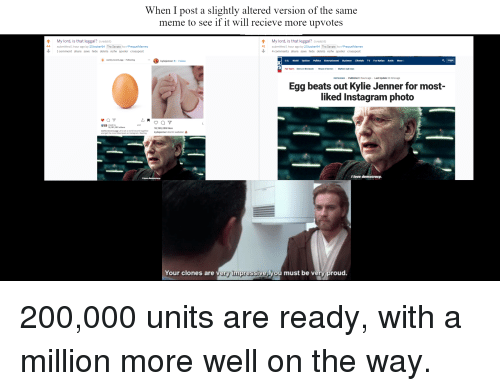 Bad, Bailey Jay, and Bilbo: When I post a slightly altered version of the same  meme to see if it will recieve more upvotes  My lord, is that leggal? (i.redd.it)  44 submitted 1 hour ago by 20tucker94 The Senate to r/PrequelMemes  My lord, is that leggal? (i.redd.it)  41  submitted 1 hour ago by 20tucker94 The Senate to r/PrequelMemes  4 comments share save hide delete nsfw spoiler crosspost  1 comment share save hide delete nsfw spoiler crosspost  kyliejenner Follow  US, World Opinion Politics Entertainment Business Lifestyle TV Fox Nation Radio More  Q Login  Hot Topics Dems on the beach House of horrorsMarkle's bad news  INSTAGRAM Published 3 hours ago Last Update 33 mins ago  Egg beats out Kylie Jenner for most-  liked Instagram photo  and  18,191,282 others  world record egg Let's set a world record together  and get the most liked post on Instagram. Beating  18,190,289 likes  kyliejenner st  ormi webster  Your clones are very impressive you must be very proud.