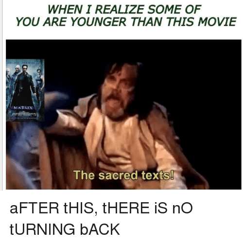 Movie, Dank Memes, and Texts: WHEN I REALIZE SOME OF  YOU ARE YOUNGER THAN THIS MOVIE  MATRIXx  The sacred textS