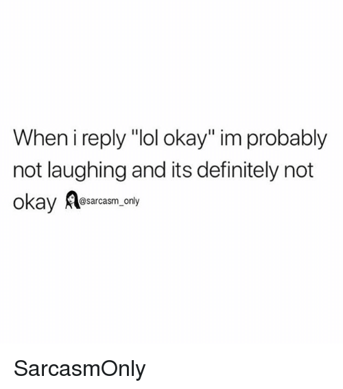 """Definitely, Funny, and Lol: When i reply """"lol okay"""" im probably  not laughing and its definitely not  okay Aaacasm,ony SarcasmOnly"""