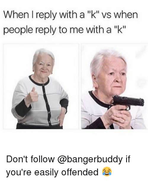 """Relatable, Reply, and Donte: When I reply with a """"k"""" vs when  people reply to me with a """"k"""" Don't follow @bangerbuddy if you're easily offended 😂"""