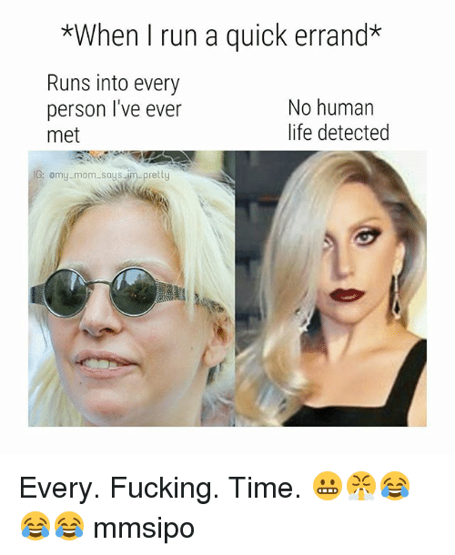 Fucking, Life, and Memes: *When I run a quick errand  Runs into every  person I've ever  met  No humarn  life detected  G: omy-mom says im-pretty Every. Fucking. Time. 😬😤😂😂😂 mmsipo