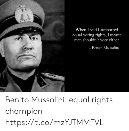 Mussolini, Champion, and Benito Mussolini: When I said I supported  equal voting rights; I meant  men shouldn't vote either  Benito Mussolini Benito Mussolini: equal rights champion https://t.co/mzYJTMMFVL