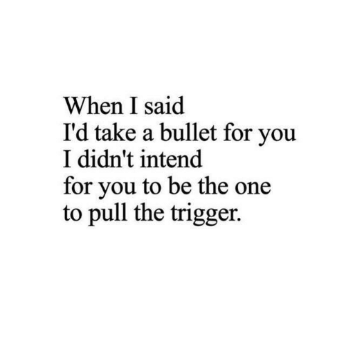 One, Trigger, and You: When I said  I'd take a bullet for you  I didn't intend  for you to be the one  to pull the trigger.