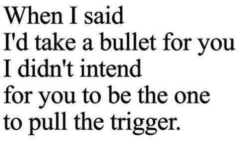 One, Trigger, and You: When I said  I'd take a bullet for you  I didn't intend  for vou to be the one  to pull the trigger.
