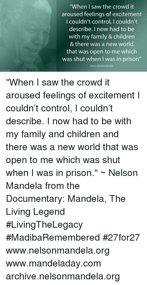 """Memes, Nelson Mandela, and The Documentary: """"When I saw the crowd it  aroused feelings of excitement  I couldn't control, I couldn't  describe. I now had to be  with my family & children  & there was a new world  that was open to me which  was shut when I was in prison""""  Nelson Rolihlahla Mandela """"When I saw the crowd it aroused feelings of excitement I couldn't control, I couldn't describe. I now had to be with my family and children and there was a new world that was open to me which was shut when I was in prison."""" ~ Nelson Mandela from the Documentary: Mandela, The Living Legend #LivingTheLegacy #MadibaRemembered #27for27   www.nelsonmandela.org www.mandeladay.com archive.nelsonmandela.org"""