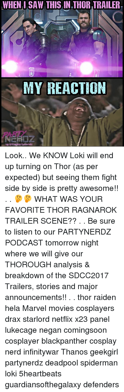 Memes, Movies, and Nerd: WHEN, I SAW THIS IN THOR TRAILER.  MY REACTION  ARITY  ig/othepartynerdz Look.. We KNOW Loki will end up turning on Thor (as per expected) but seeing them fight side by side is pretty awesome!! . . 🤔🤔 WHAT WAS YOUR FAVORITE THOR RAGNAROK TRAILER SCENE?? . . Be sure to listen to our PARTYNERDZ PODCAST tomorrow night where we will give our THOROUGH analysis & breakdown of the SDCC2017 Trailers, stories and major announcements!! . . thor raiden hela Marvel movies cosplayers drax starlord netflix x23 panel lukecage negan comingsoon cosplayer blackpanther cosplay nerd infinitywar Thanos geekgirl partynerdz deadpool spiderman loki 5heartbeats guardiansofthegalaxy defenders