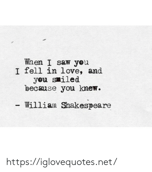 Love, Saw, and Shakespeare: When I saw yeu  I fell in love, and  yeu smiled  because you knew  Willian Shakespeare https://iglovequotes.net/