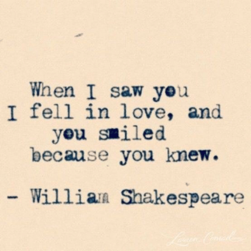 Love, Saw, and You: When I saw yeu  I fell in love, and  you smiled  because you knew.  - Willian Shakespea re