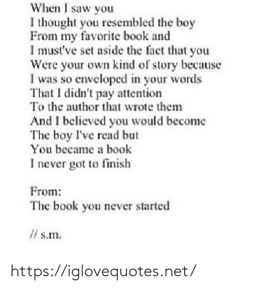 Saw, Book, and Never: When I saw you  I thought you resembled the boy  From my favorite book and  I must've set aside the fact that you  Were your own kind of story because  I was so enveloped in your words  That I didn't pay attention  To the author that wrote them  And I believed you would become  The boy I've read but  You became a book  I never got to finish  From:  The book you never started  I/ s.m. https://iglovequotes.net/