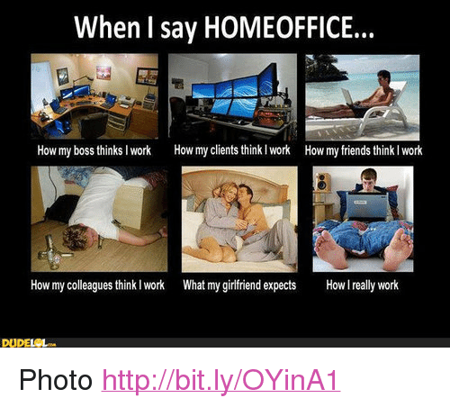 """Friends, Work, and Http: When I say HOMEOFFICE..  How my boss thinksI work  How my clients think I work  How my friends think I work  How my colleagues think l work What my girfriend expects  l really work  DUDELCL <p>Photo <a href=""""http://bit.ly/OYinA1"""">http://bit.ly/OYinA1</a></p>"""