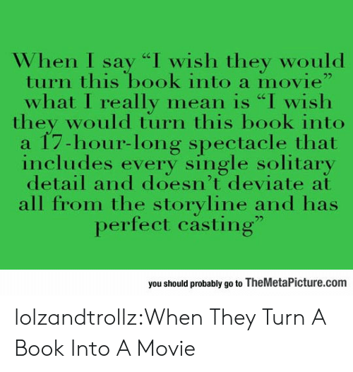 """Tumblr, Blog, and Book: When I say """"I wish they would  turn this book into a movie""""  what I really mean is """"I wish  they would tiurn this book into  a 17-hour-long spectacle that  includes every single solitary  detail and doesn't deviate at  all from the storyline and has  perfect casting""""  you should probably go to TheMetaPicture.com lolzandtrollz:When They Turn A Book Into A Movie"""