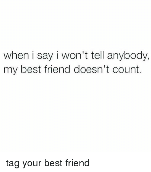 Best Friend, Memes, and Best: when i say i won't tell anybody,  my best friend doesn't count. tag your best friend