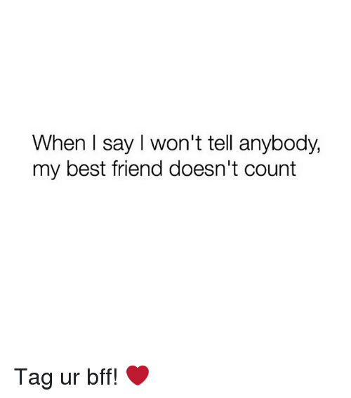 Best Friend, Best, and Girl Memes: When I say I won't tell anybody,  my best friend doesn't count Tag ur bff! ❤️