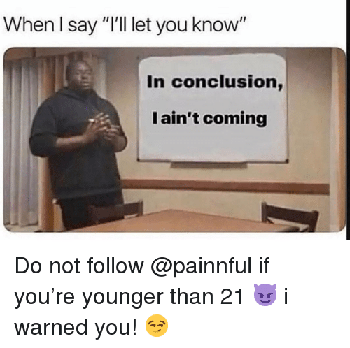 "Memes, 🤖, and You: When I say ""I'l let you know""  In conclusion,  I ain't coming Do not follow @painnful if you're younger than 21 😈 i warned you! 😏"