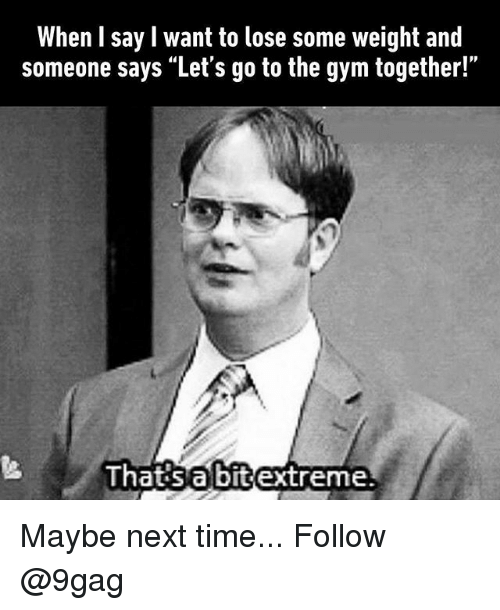 "9gag, Gym, and Memes: When I say l want to lose some weight and  someone says ""Let's go to the gym together!""  Ihatisabitextreme Maybe next time... Follow @9gag"