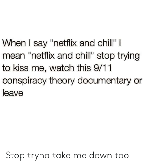 "9/11, Chill, and Netflix: When I say ""netflix and chillI  mean ""netflix and chill"" stop trying  to kiss me, watch this 9/11  conspiracy theory documentary or  leave Stop tryna take me down too"